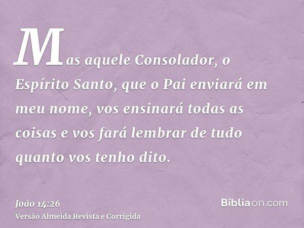Mas aquele Consolador, o Espírito Santo, que o Pai enviará em meu nome, vos ensinará todas as coisas e vos fará lembrar de tudo quanto vos tenho dito.