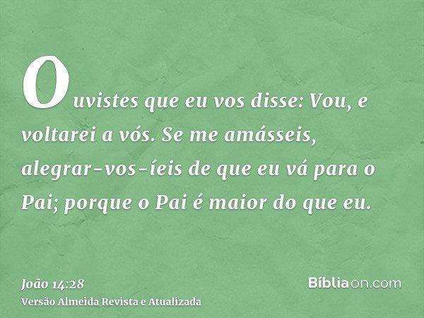 Ouvistes que eu vos disse: Vou, e voltarei a vós. Se me amásseis, alegrar-vos-íeis de que eu vá para o Pai; porque o Pai é maior do que eu.