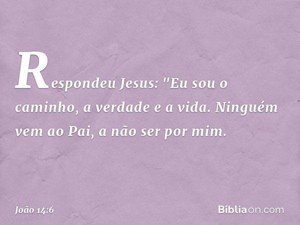 """Respondeu Jesus: """"Eu sou o caminho, a verdade e a vida. Ninguém vem ao Pai, a não ser por mim. -- João 14:6"""