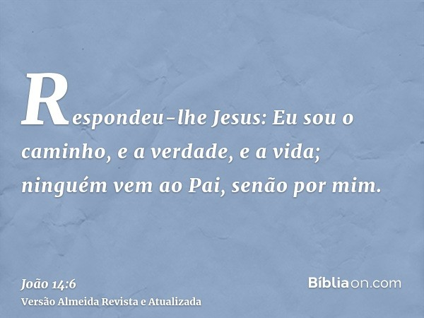 Respondeu-lhe Jesus: Eu sou o caminho, e a verdade, e a vida; ninguém vem ao Pai, senão por mim.