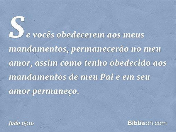 Se vocês obedecerem aos meus mandamentos, permanecerão no meu amor, assim como tenho obedecido aos mandamentos de meu Pai e em seu amor permaneço. -- João 15:10