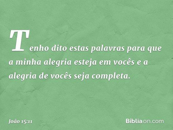 Tenho dito estas palavras para que a minha alegria esteja em vocês e a alegria de vocês seja completa. -- João 15:11