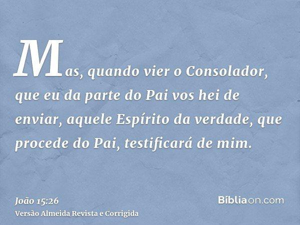 Mas, quando vier o Consolador, que eu da parte do Pai vos hei de enviar, aquele Espírito da verdade, que procede do Pai, testificará de mim.