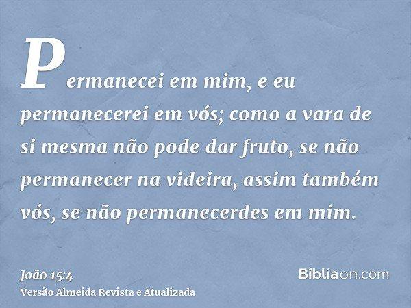 Permanecei em mim, e eu permanecerei em vós; como a vara de si mesma não pode dar fruto, se não permanecer na videira, assim também vós, se não permanecerdes em