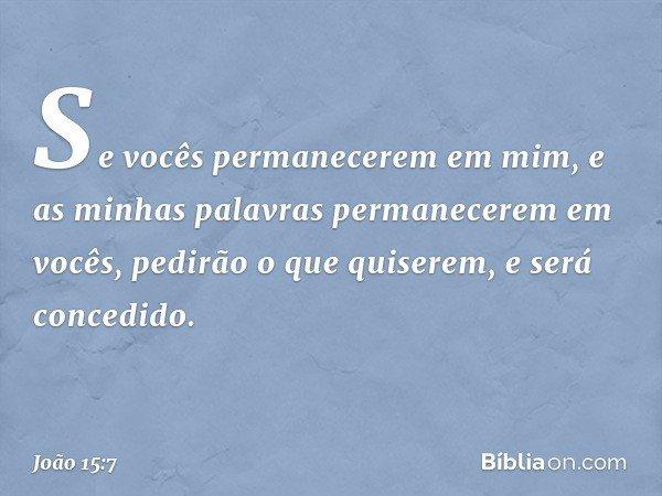 Se vocês permanecerem em mim, e as minhas palavras permanecerem em vocês, pedirão o que quiserem, e será concedido. -- João 15:7