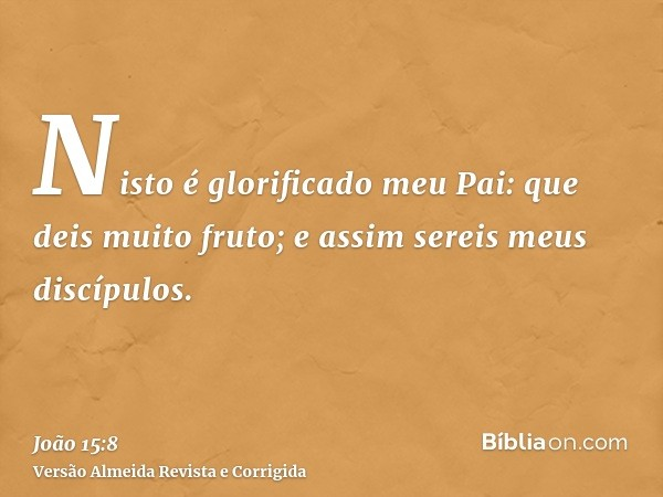 Nisto é glorificado meu Pai: que deis muito fruto; e assim sereis meus discípulos.
