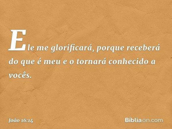 Ele me glorificará, porque receberá do que é meu e o tornará conhecido a vocês. -- João 16:14