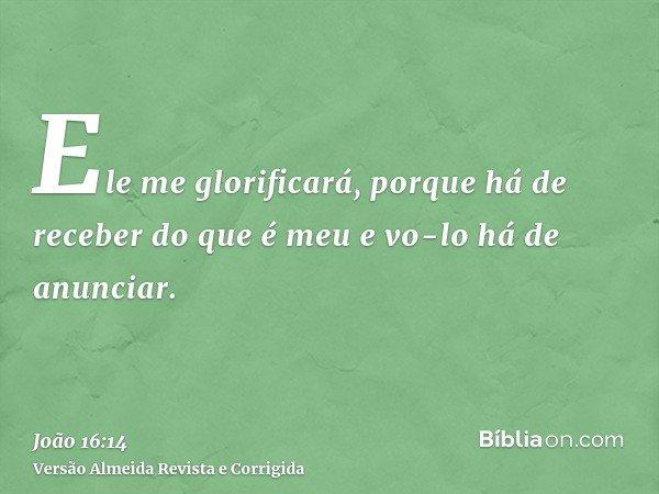Ele me glorificará, porque há de receber do que é meu e vo-lo há de anunciar.