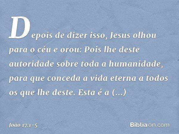 Depois de dizer isso, Jesus olhou para o céu e orou: Pois lhe deste autoridade sobre toda a humanidade, para que conceda a vida eterna a todos os que lhe deste.