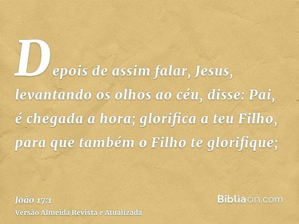 Depois de assim falar, Jesus, levantando os olhos ao céu, disse: Pai, é chegada a hora; glorifica a teu Filho, para que também o Filho te glorifique;