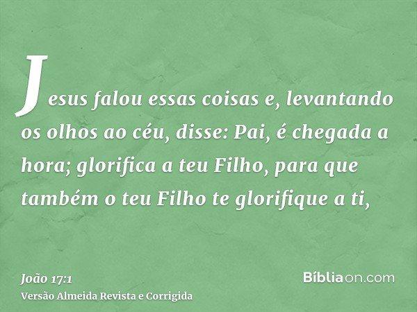 Jesus falou essas coisas e, levantando os olhos ao céu, disse: Pai, é chegada a hora; glorifica a teu Filho, para que também o teu Filho te glorifique a ti,
