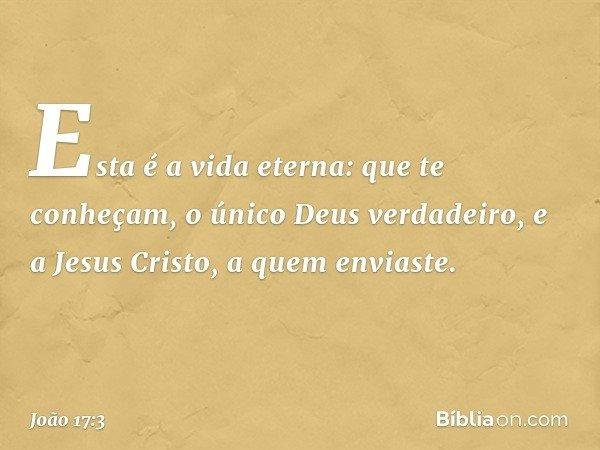 Esta é a vida eterna: que te conheçam, o único Deus verdadeiro, e a Jesus Cristo, a quem enviaste. -- João 17:3