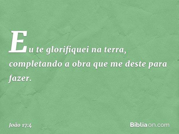 Eu te glorifiquei na terra, completando a obra que me deste para fazer. -- João 17:4