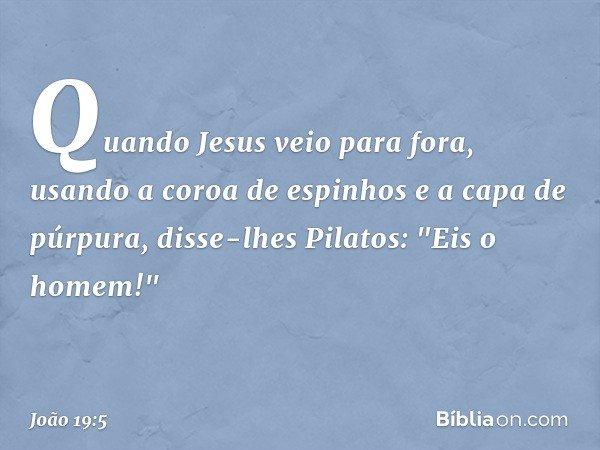 """Quando Jesus veio para fora, usando a coroa de espinhos e a capa de púrpura, disse-lhes Pilatos: """"Eis o homem!"""" -- João 19:5"""