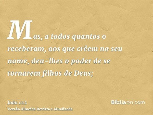 Mas, a todos quantos o receberam, aos que crêem no seu nome, deu-lhes o poder de se tornarem filhos de Deus;