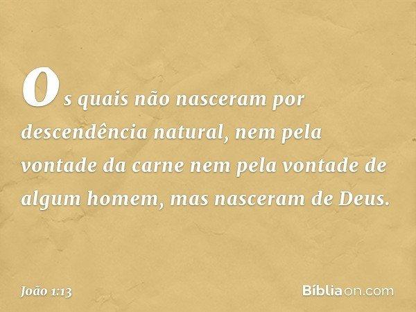 os quais não nasceram por descendência natural, nem pela vontade da carne nem pela vontade de algum homem, mas nasceram de Deus. -- João 1:13