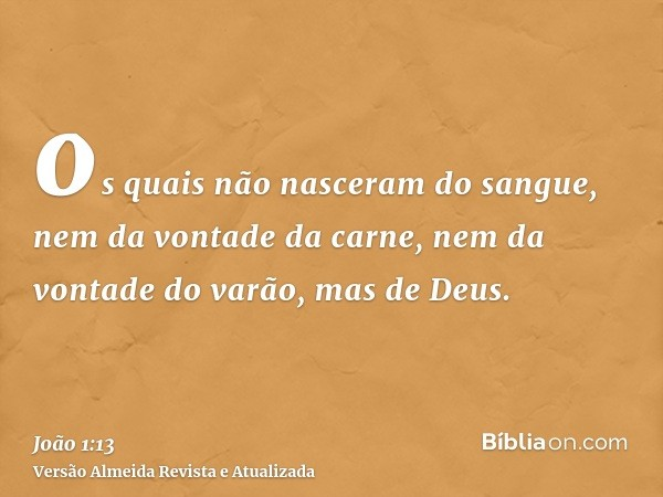 os quais não nasceram do sangue, nem da vontade da carne, nem da vontade do varão, mas de Deus.