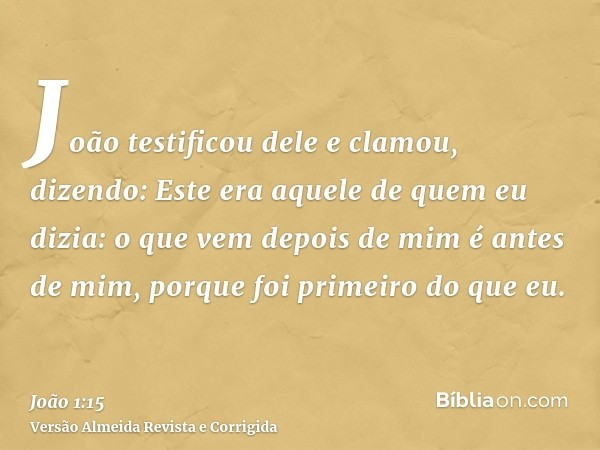 João testificou dele e clamou, dizendo: Este era aquele de quem eu dizia: o que vem depois de mim é antes de mim, porque foi primeiro do que eu.