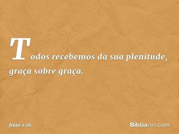 Todos recebemos da sua plenitude, graça sobre graça. -- João 1:16