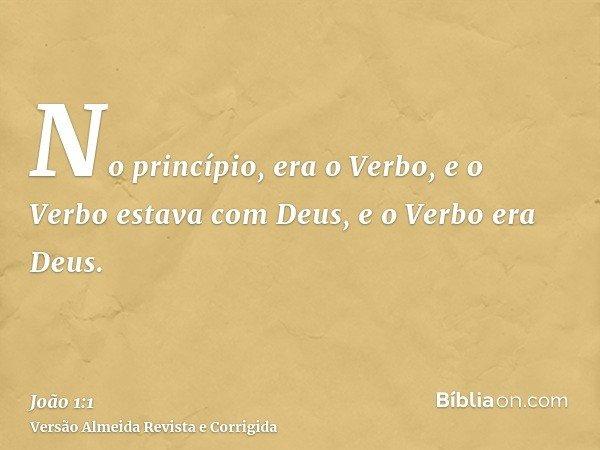 No princípio, era o Verbo, e o Verbo estava com Deus, e o Verbo era Deus.