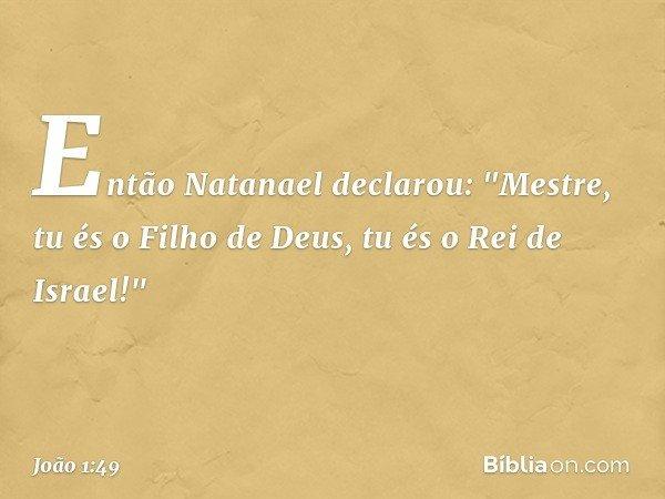 """Então Natanael declarou: """"Mestre, tu és o Filho de Deus, tu és o Rei de Israel!"""" -- João 1:49"""