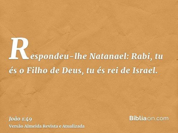 Respondeu-lhe Natanael: Rabi, tu és o Filho de Deus, tu és rei de Israel.