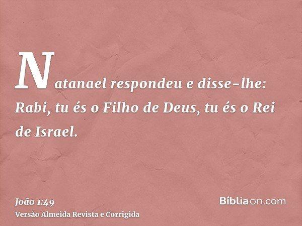 Natanael respondeu e disse-lhe: Rabi, tu és o Filho de Deus, tu és o Rei de Israel.