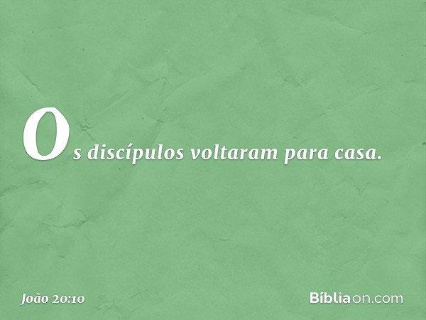 Os discípulos voltaram para casa. -- João 20:10