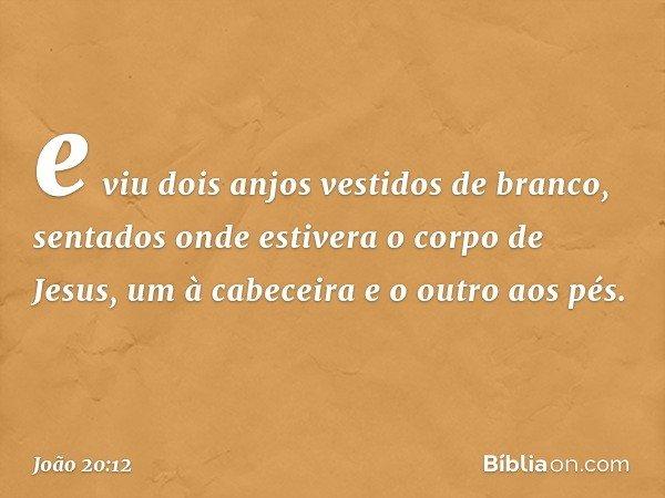 e viu dois anjos vestidos de branco, sentados onde estivera o corpo de Jesus, um à cabeceira e o outro aos pés. -- João 20:12