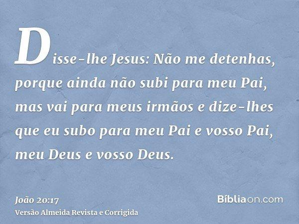 Disse-lhe Jesus: Não me detenhas, porque ainda não subi para meu Pai, mas vai para meus irmãos e dize-lhes que eu subo para meu Pai e vosso Pai, meu Deus e voss