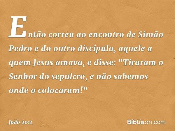 """Então correu ao encontro de Simão Pedro e do outro discípulo, aquele a quem Jesus amava, e disse: """"Tiraram o Senhor do sepulcro, e não sabemos onde o colocaram!"""