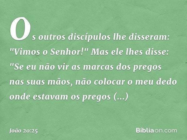 """Os outros discípulos lhe disseram: """"Vimos o Senhor!"""" Mas ele lhes disse: """"Se eu não vir as marcas dos pregos nas suas mãos, não colocar o meu dedo onde estavam"""