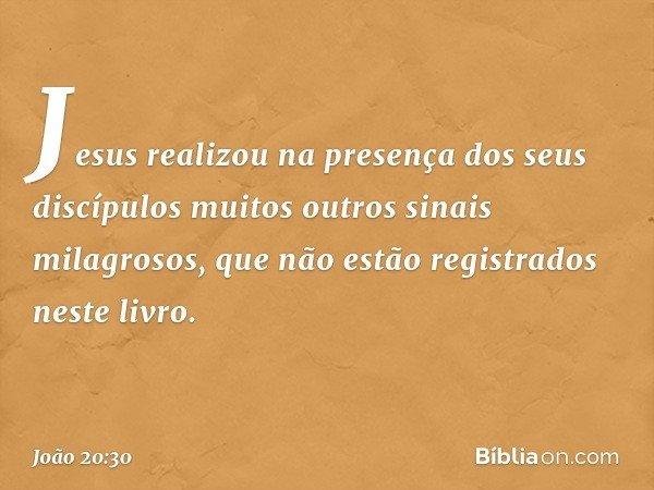 Jesus realizou na presença dos seus discípulos muitos outros sinais milagrosos, que não estão registrados neste livro. -- João 20:30