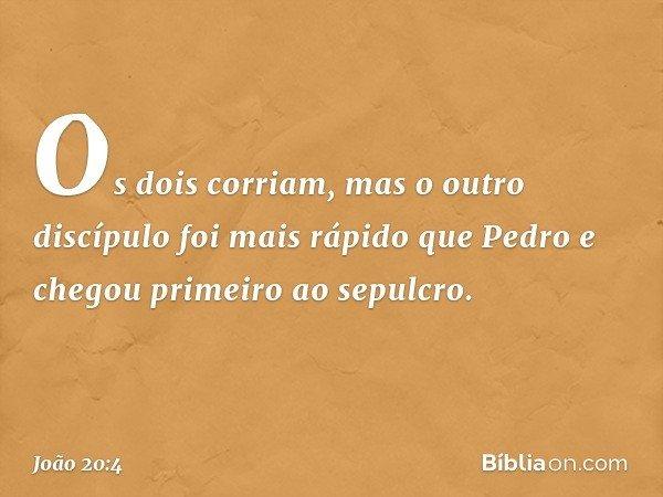Os dois corriam, mas o outro discípulo foi mais rápido que Pedro e chegou primeiro ao sepulcro. -- João 20:4