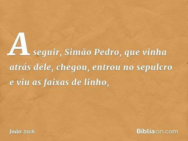 A seguir, Simão Pedro, que vinha atrás dele, chegou, entrou no sepulcro e viu as faixas de linho, -- João 20:6