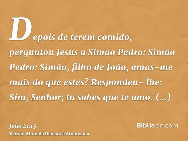 Depois de terem comido, perguntou Jesus a Simão Pedro: Simão Pedro: Simão, filho de João, amas-me mais do que estes? Respondeu- lhe: Sim, Senhor; tu sabes que t
