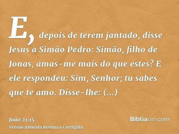 E, depois de terem jantado, disse Jesus a Simão Pedro: Simão, filho de Jonas, amas-me mais do que estes? E ele respondeu: Sim, Senhor; tu sabes que te amo. Diss