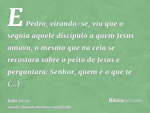 E Pedro, virando-se, viu que o seguia aquele discípulo a quem Jesus amava, o mesmo que na ceia se recostara sobre o peito de Jesus e perguntara: Senhor, quem é
