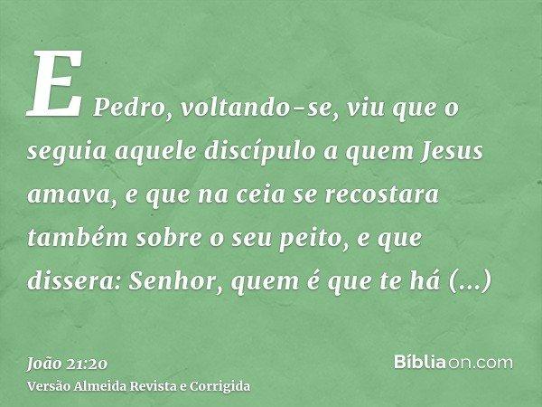 E Pedro, voltando-se, viu que o seguia aquele discípulo a quem Jesus amava, e que na ceia se recostara também sobre o seu peito, e que dissera: Senhor, quem é q