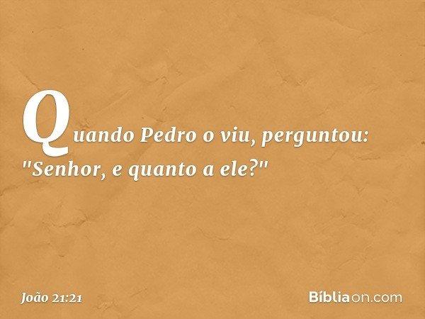 """Quando Pedro o viu, perguntou: """"Senhor, e quanto a ele?"""" -- João 21:21"""