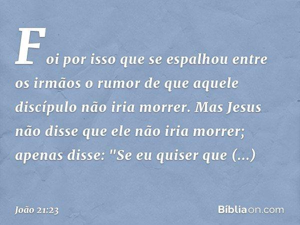 Foi por isso que se espalhou entre os irmãos o rumor de que aquele discípulo não iria morrer. Mas Jesus não disse que ele não iria morrer; apenas disse: