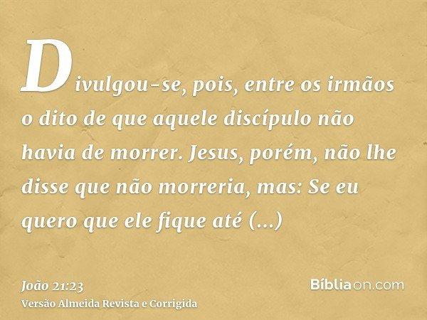 Divulgou-se, pois, entre os irmãos o dito de que aquele discípulo não havia de morrer. Jesus, porém, não lhe disse que não morreria, mas: Se eu quero que ele fi