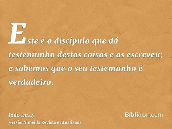 Este é o discípulo que dá testemunho destas coisas e as escreveu; e sabemos que o seu testemunho é verdadeiro.