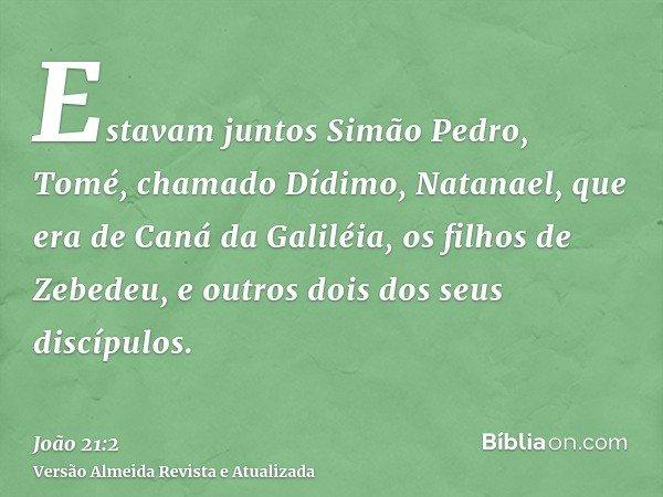 Estavam juntos Simão Pedro, Tomé, chamado Dídimo, Natanael, que era de Caná da Galiléia, os filhos de Zebedeu, e outros dois dos seus discípulos.