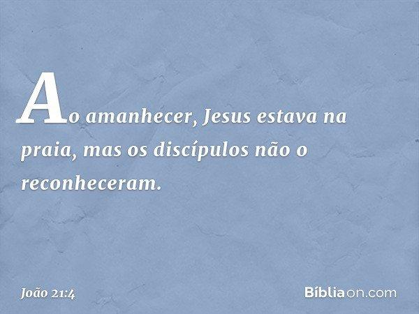 Ao amanhecer, Jesus estava na praia, mas os discípulos não o reconheceram. -- João 21:4