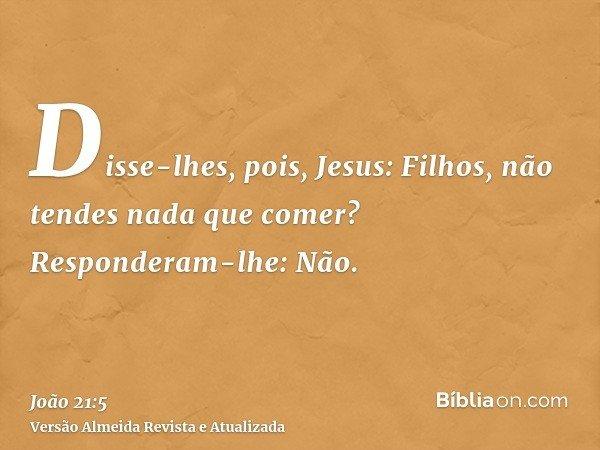 Disse-lhes, pois, Jesus: Filhos, não tendes nada que comer? Responderam-lhe: Não.