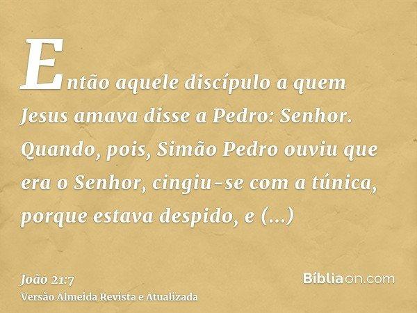 Então aquele discípulo a quem Jesus amava disse a Pedro: Senhor. Quando, pois, Simão Pedro ouviu que era o Senhor, cingiu-se com a túnica, porque estava despido