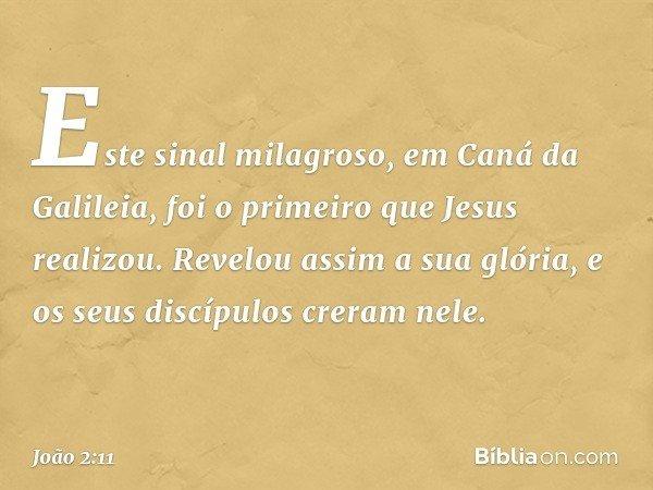 Este sinal milagroso, em Caná da Galileia, foi o primeiro que Jesus realizou. Revelou assim a sua glória, e os seus discípulos creram nele. -- João 2:11