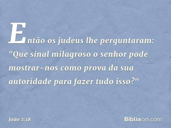 """Então os judeus lhe perguntaram: """"Que sinal milagroso o senhor pode mostrar-nos como prova da sua autoridade para fazer tudo isso?"""" -- João 2:18"""