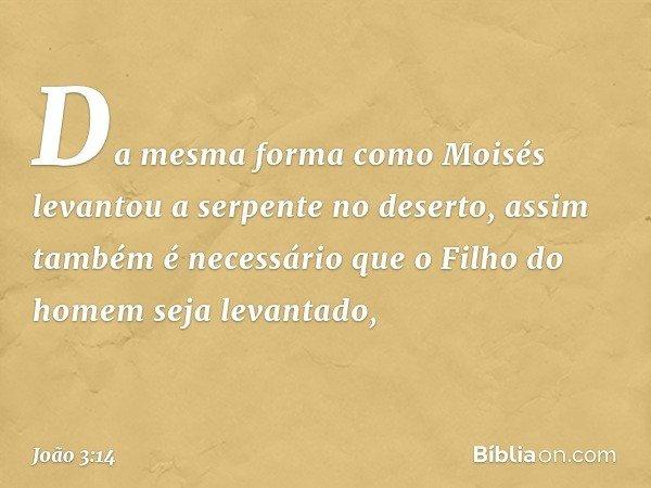 Da mesma forma como Moisés levantou a serpente no deserto, assim também é necessário que o Filho do homem seja levantado, -- João 3:14